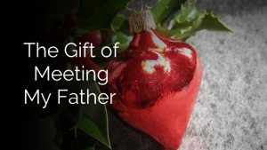 Gift of Meeting my Father